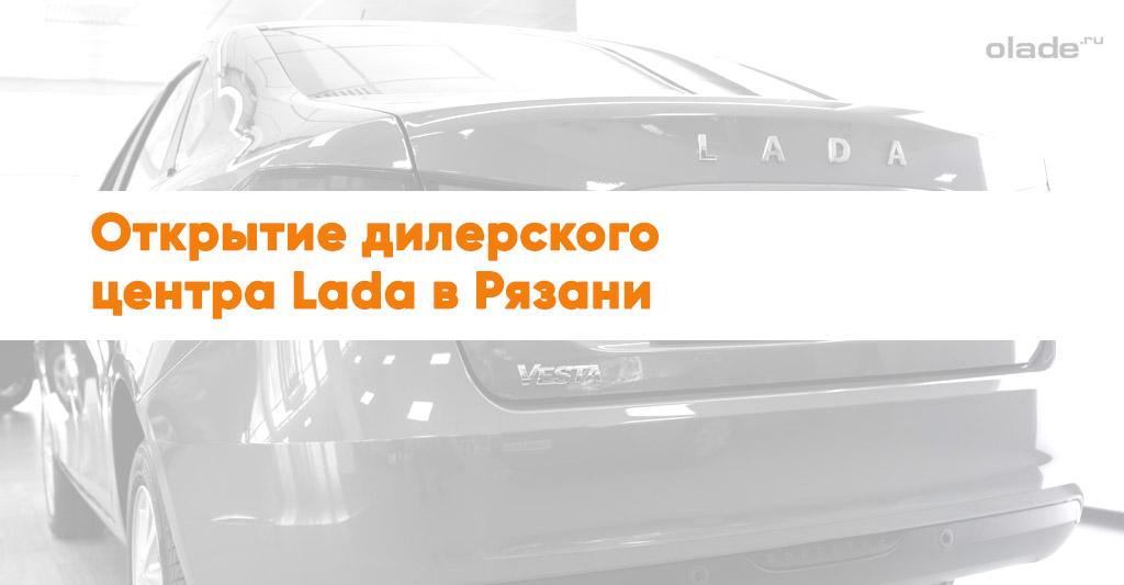 Открытие крупнейшего в рязанской области дилерского центра Lada